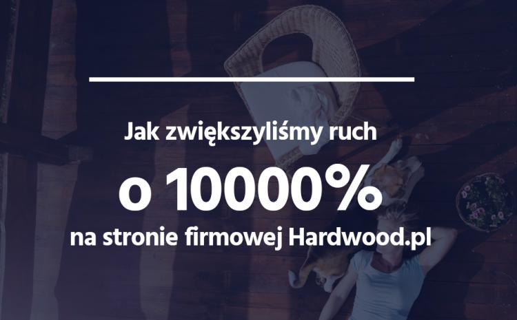 Case: Jak zwiększyliśmy ruch o 10 000% na stronie firmowej Hardwood.pl w przeciągu 8 miesięcy 1